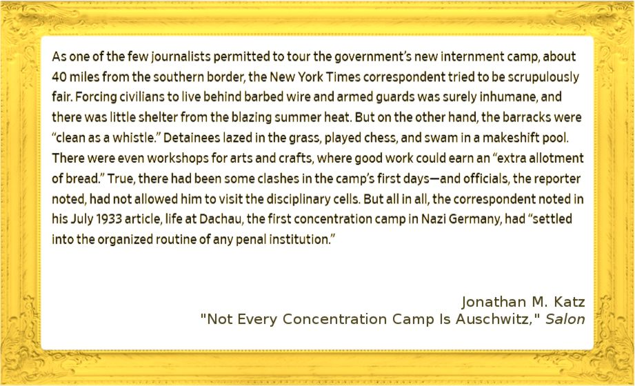 "Image of quote: As one of the few journalists permitted to tour the government's new internment camp, about 40 miles from the southern border, the New York Times correspondent tried to be scrupulously fair. Forcing civilians to live behind barbed wire and armed guards was surely inhumane, and there was little shelter from the blazing summer heat. But on the other hand, the barracks were ""clean as a whistle."" Detainees lazed in the grass, played chess, and swam in a makeshift pool. There were even workshops for arts and crafts, where good work could earn an ""extra allotment of bread."" True, there had been some clashes in the camp's first days—and officials, the reporter noted, had not allowed him to visit the disciplinary cells. But all in all, the correspondent noted in his July 1933 article, life at Dachau, the first concentration camp in Nazi Germany, had ""settled into the organized routine of any penal institution."" from Jonathan M Katz's article in Salon, ""Not Every Concentration Camp is Auschwitz"""