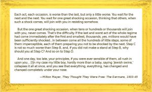 """Image quote: """"Each act, each occasion, is worse than the last, but only a little worse. You wait for the next and the next. You wait for one great shocking occasion, thinking that others, when such a shock comes, will join with you in resisting somehow. But the one great shocking occasion, when tens or hundreds or thousands will join with you, never comes. That's the difficulty. If the last and worst act of the whole regime had come immediately after the first and smallest, thousands, yes, millions would have been sufficiently shocked — if, let us say, the gassing of the Jews in '43 had come immediately after the 'German Firm' stickers on the windows of non-Jewish shops in '33. But of course this isn't the way it happens. In between come all the hundreds of little steps, some of them imperceptible, each of them preparing you not to be shocked by the next. Step C is not so much worse than Step B, and, if you did not make a stand at Step B, why should you at Step C? And so on to Step D. And one day, too late, your principles, if you were ever sensible of them, all rush in upon you... [I]n my case my little boy, hardly more than a baby, saying 'Jewish swine,' collapses it all at once, and you see that everything, everything, has changed and changed completely under your nose. Now you live in a system which rules without responsibility even to God. The system itself could not have intended this in the beginning, but in order to sustain itself it was compelled to go all the way. -- Milton Mayer, """"They Thought They Were Free: The Germans, 1933-45"""""""