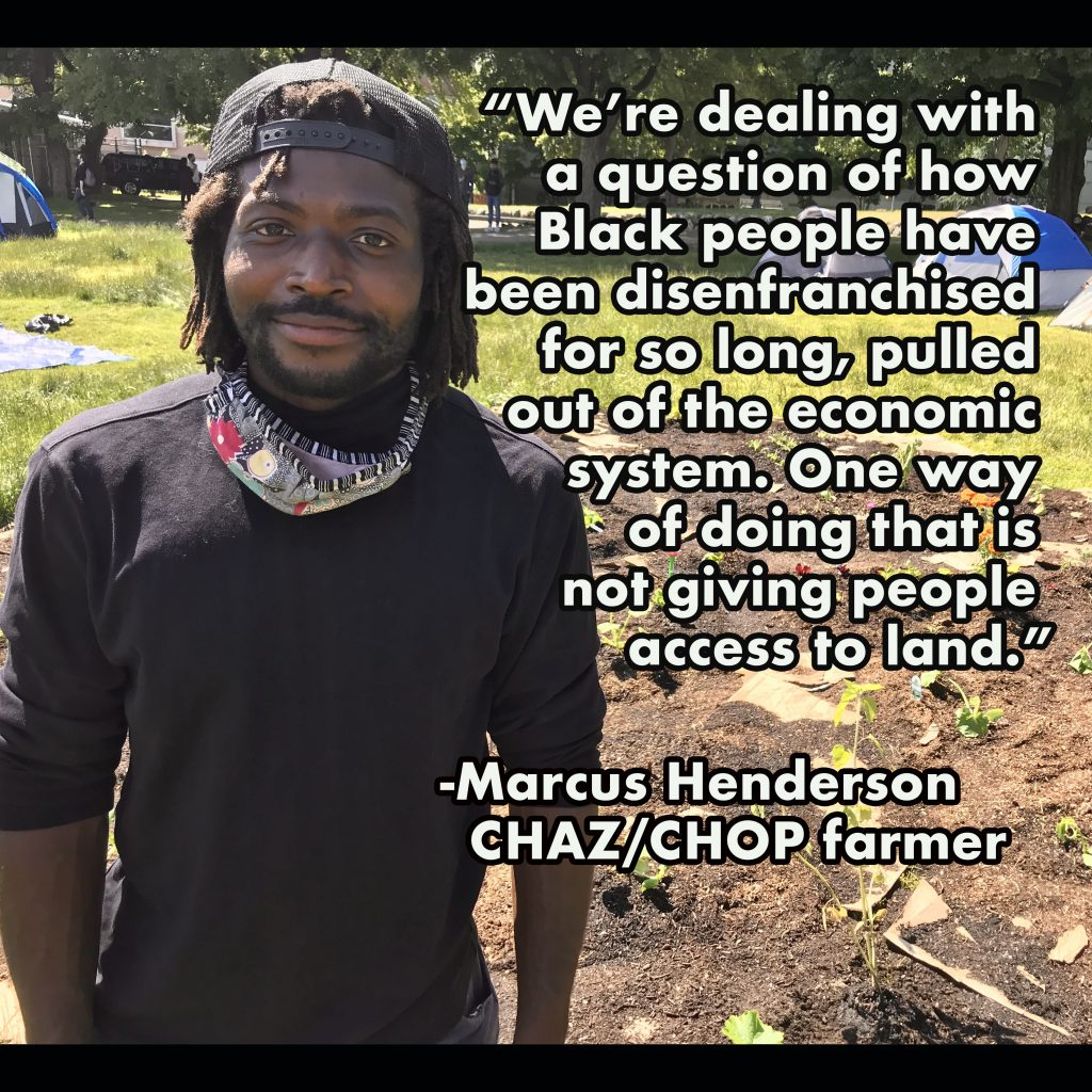 We're dealing with a question of how Black people have been disenfranchised for so long, pulled out of the economic system. One way of doing that is not giving people access to land. -Marcus Henderson CHAZ/CHOP farmer